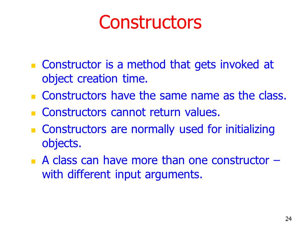 24 Constructors Constructor is a method that gets invoked at object creation time. Constructors have the same name as the class. Constructors cannot r