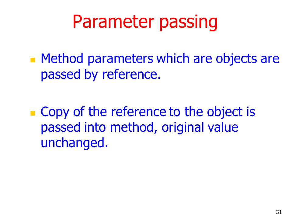 31 Parameter passing Method parameters which are objects are passed by reference. Copy of the reference to the object is passed into method, original