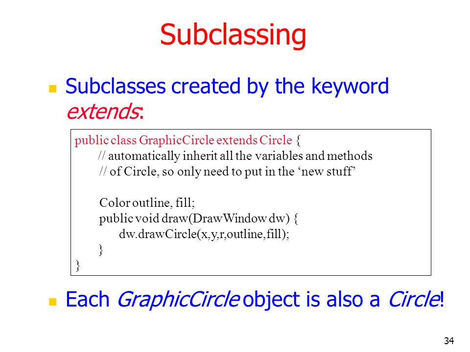 34 Subclassing Subclasses created by the keyword extends: Each GraphicCircle object is also a Circle! public class GraphicCircle extends Circle { // a