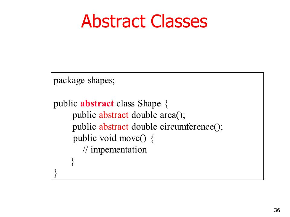 36 Abstract Classes package shapes; public abstract class Shape { public abstract double area(); public abstract double circumference(); public void m