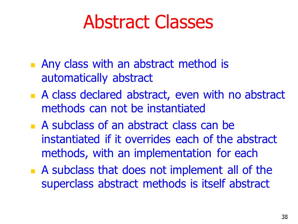 38 Abstract Classes Any class with an abstract method is automatically abstract A class declared abstract, even with no abstract methods can not be in