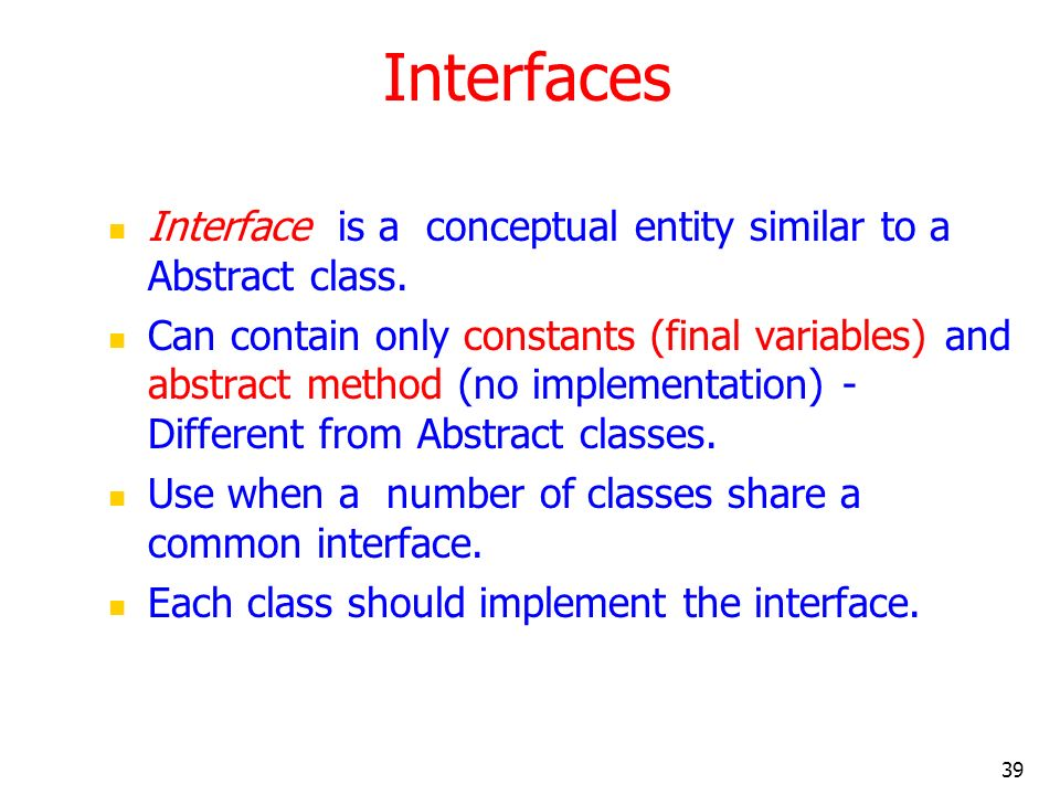 39 Interfaces Interface is a conceptual entity similar to a Abstract class. Can contain only constants (final variables) and abstract method (no imple
