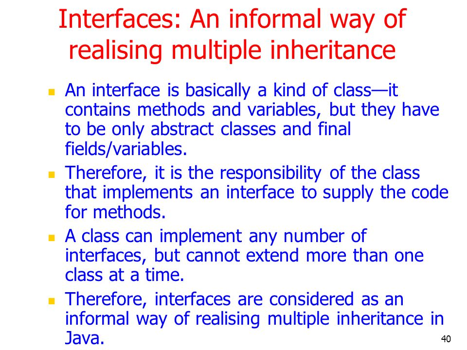 40 Interfaces: An informal way of realising multiple inheritance An interface is basically a kind of classit contains methods and variables, but they
