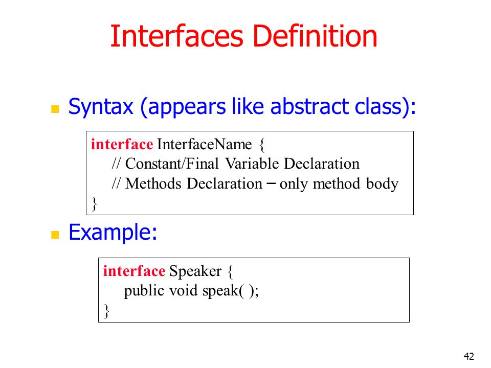 42 Interfaces Definition Syntax (appears like abstract class): Example: interface InterfaceName { // Constant/Final Variable Declaration // Methods De