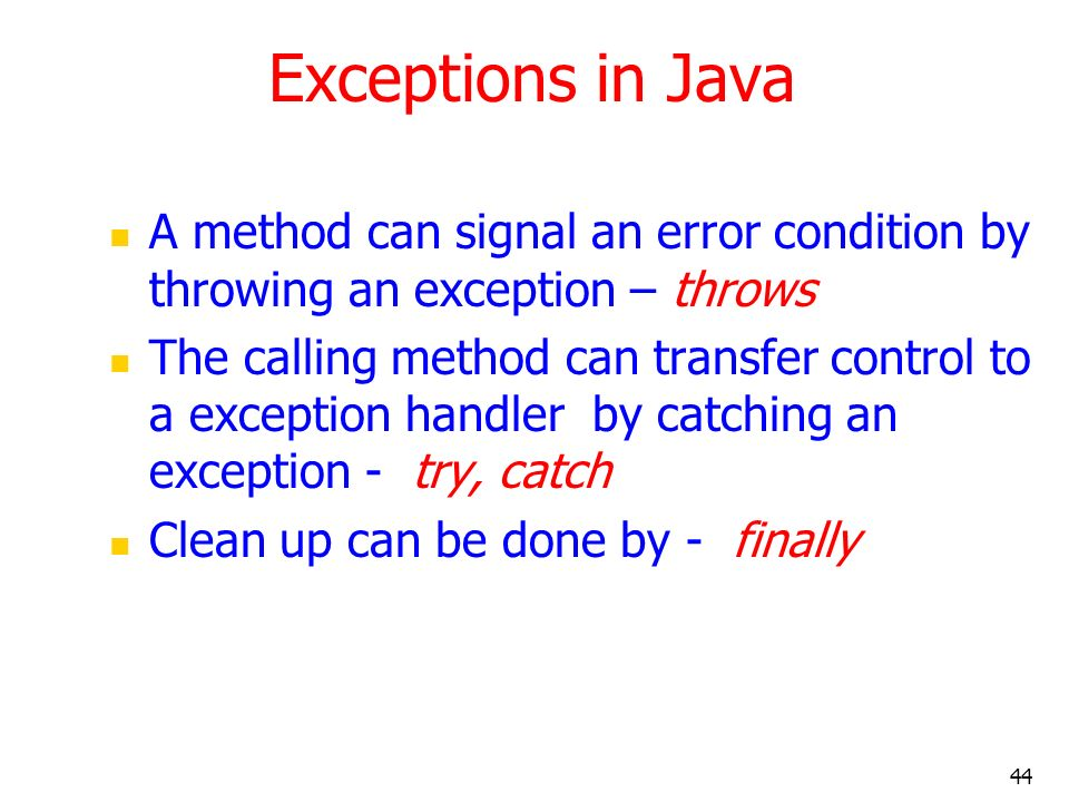 44 Exceptions in Java A method can signal an error condition by throwing an exception – throws The calling method can transfer control to a exception
