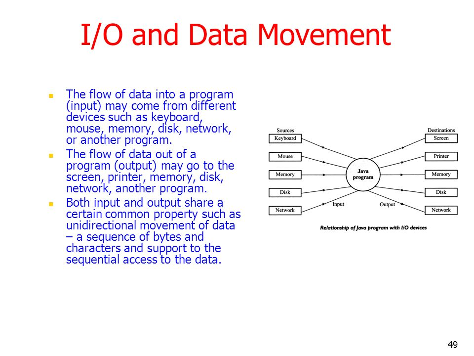 49 I/O and Data Movement The flow of data into a program (input) may come from different devices such as keyboard, mouse, memory, disk, network, or an