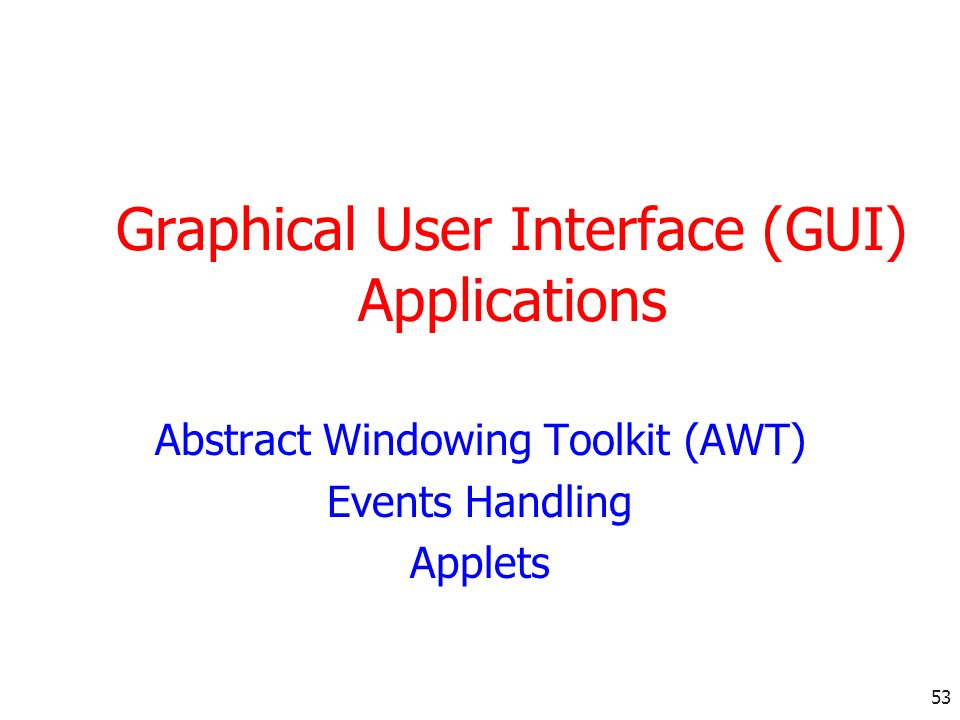 53 Graphical User Interface (GUI) Applications Abstract Windowing Toolkit (AWT) Events Handling Applets