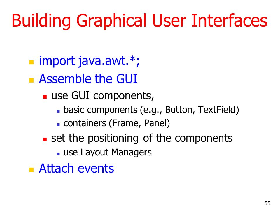 55 Building Graphical User Interfaces import java.awt.*; Assemble the GUI use GUI components, basic components (e.g., Button, TextField) containers (F