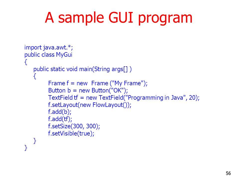 56 A sample GUI program import java.awt.*; public class MyGui { public static void main(String args[] ) { Frame f = new Frame (