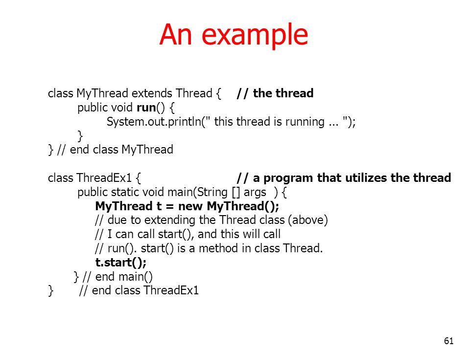 61 An example class MyThread extends Thread { // the thread public void run() { System.out.println(