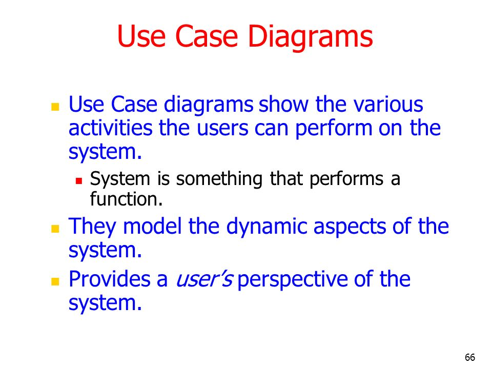 66 Use Case Diagrams Use Case diagrams show the various activities the users can perform on the system. System is something that performs a function.