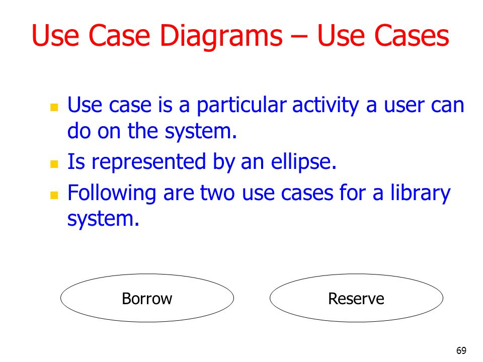 69 Use Case Diagrams – Use Cases Use case is a particular activity a user can do on the system. Is represented by an ellipse. Following are two use ca