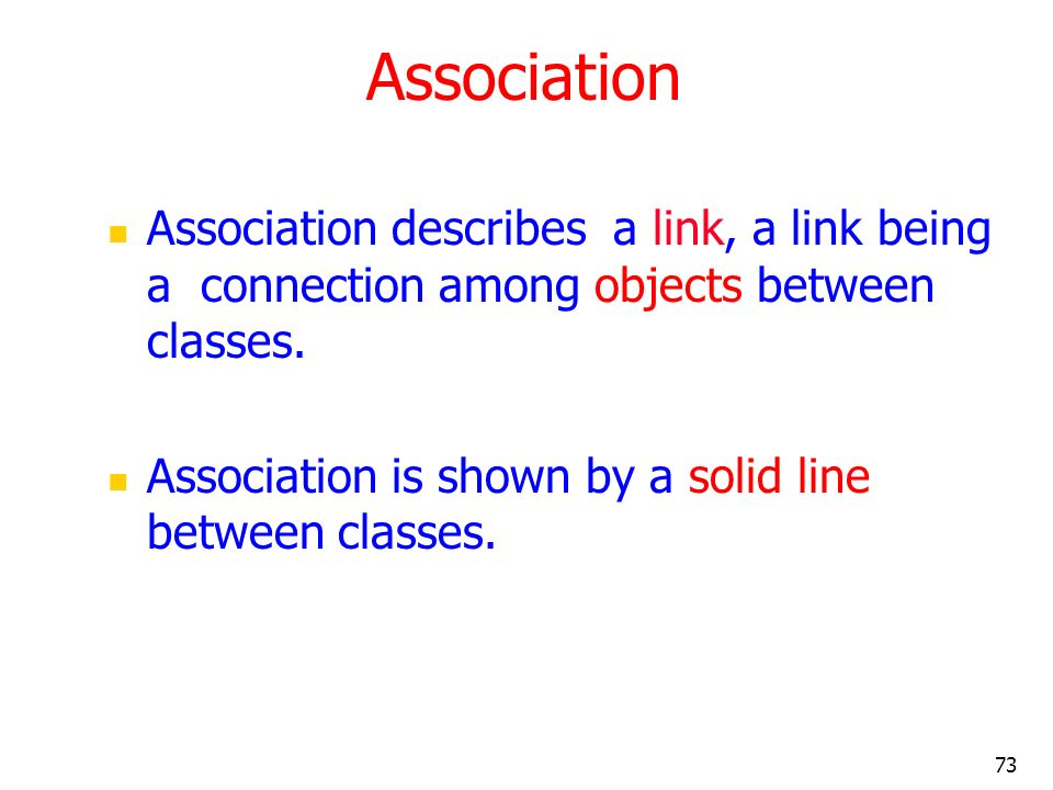 73 Association Association describes a link, a link being a connection among objects between classes. Association is shown by a solid line between cla