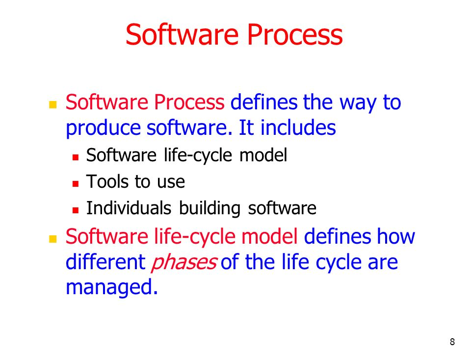 8 Software Process Software Process defines the way to produce software. It includes Software life-cycle model Tools to use Individuals building softw