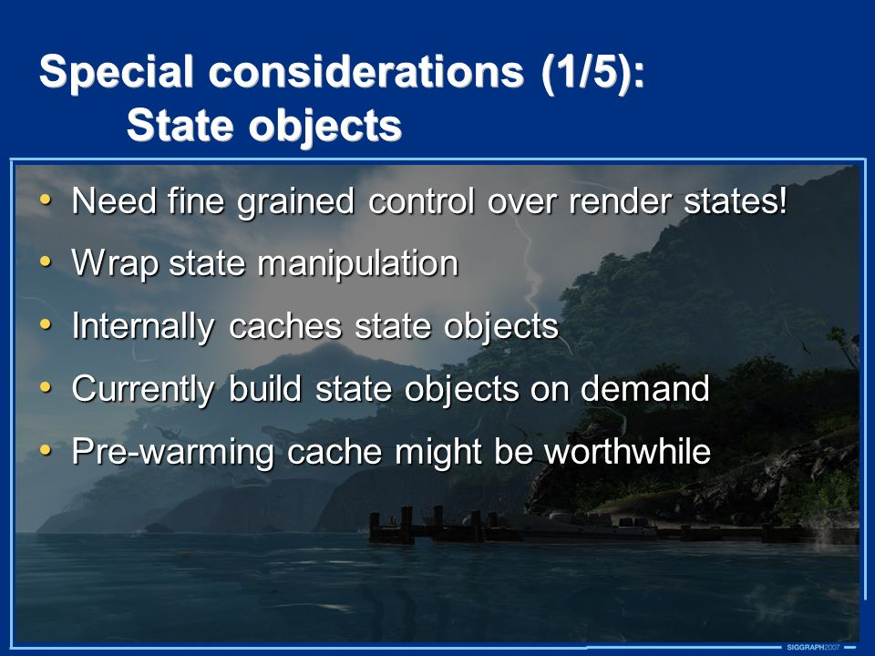 Special considerations (1/5): State objects Need fine grained control over render states! Need fine grained control over render states! Wrap state man