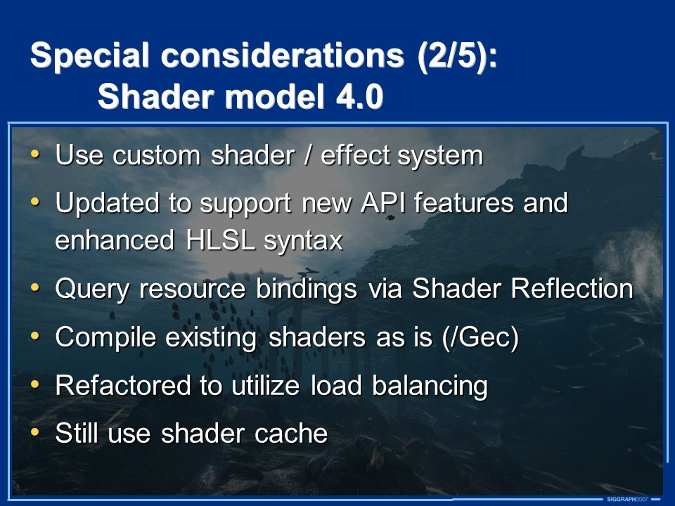 Special considerations (2/5): Shader model 4.0 Use custom shader / effect system Use custom shader / effect system Updated to support new API features and enhanced HLSL syntax Updated to support new API features and enhanced HLSL syntax Query resource bindings via Shader Reflection Query resource bindings via Shader Reflection Compile existing shaders as is (/Gec) Compile existing shaders as is (/Gec) Refactored to utilize load balancing Refactored to utilize load balancing Still use shader cache Still use shader cache