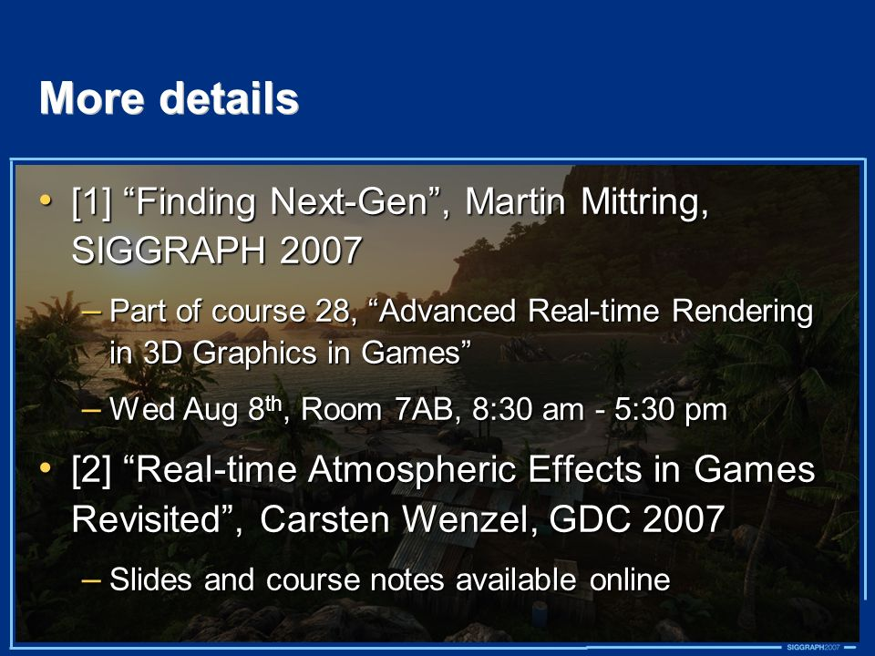 More details [1] Finding Next-Gen, Martin Mittring, SIGGRAPH 2007 [1] Finding Next-Gen, Martin Mittring, SIGGRAPH 2007 – Part of course 28, Advanced R