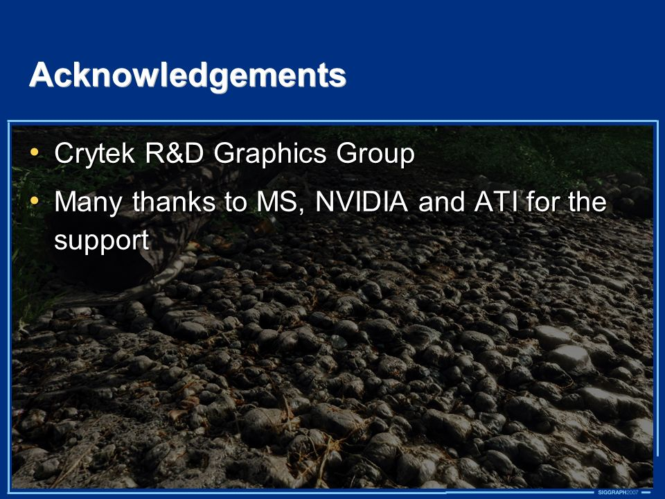 Acknowledgements Crytek R&D Graphics Group Crytek R&D Graphics Group Many thanks to MS, NVIDIA and ATI for the support Many thanks to MS, NVIDIA and A