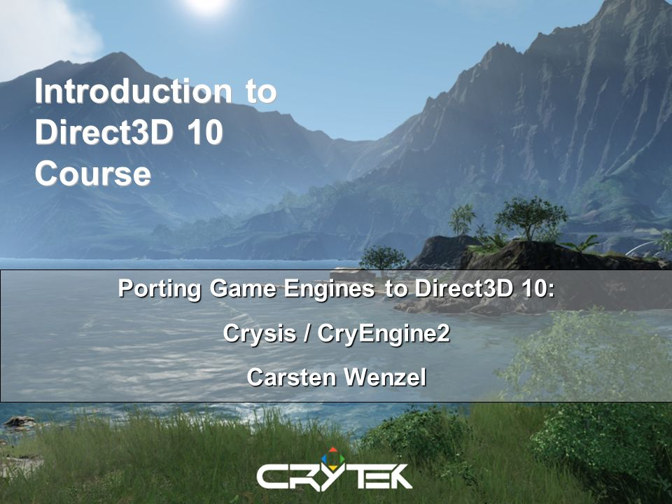Introduction to Direct3D 10 Course Porting Game Engines to Direct3D 10: Crysis / CryEngine2 Carsten Wenzel