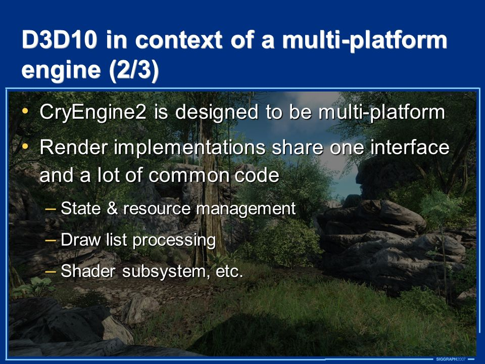 D3D10 in context of a multi-platform engine (2/3) CryEngine2 is designed to be multi-platform CryEngine2 is designed to be multi-platform Render imple