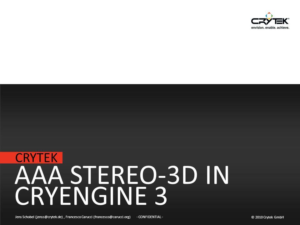 CRYTEK © 2010 Crytek GmbH - CONFIDENTIAL - AAA STEREO-3D IN CRYENGINE 3 Jens Schobel (jenss@crytek.de), Francesco Carucci (francesco@carucci.org)