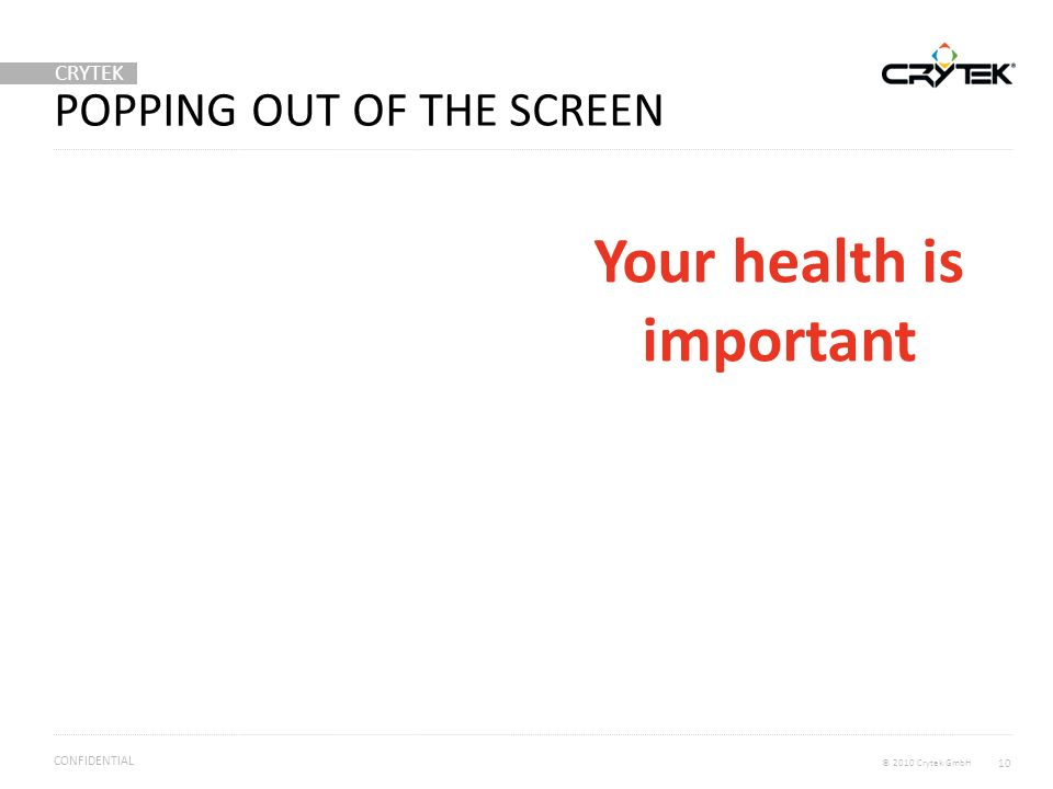 CRYTEK © 2010 Crytek GmbH CONFIDENTIAL POPPING OUT OF THE SCREEN 10 Your health is important