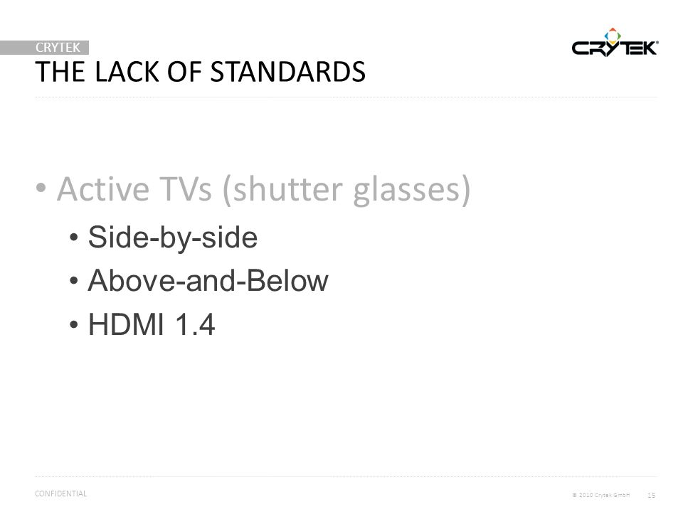 CRYTEK © 2010 Crytek GmbH CONFIDENTIAL THE LACK OF STANDARDS Active TVs (shutter glasses) Side-by-side Above-and-Below HDMI 1.4 15