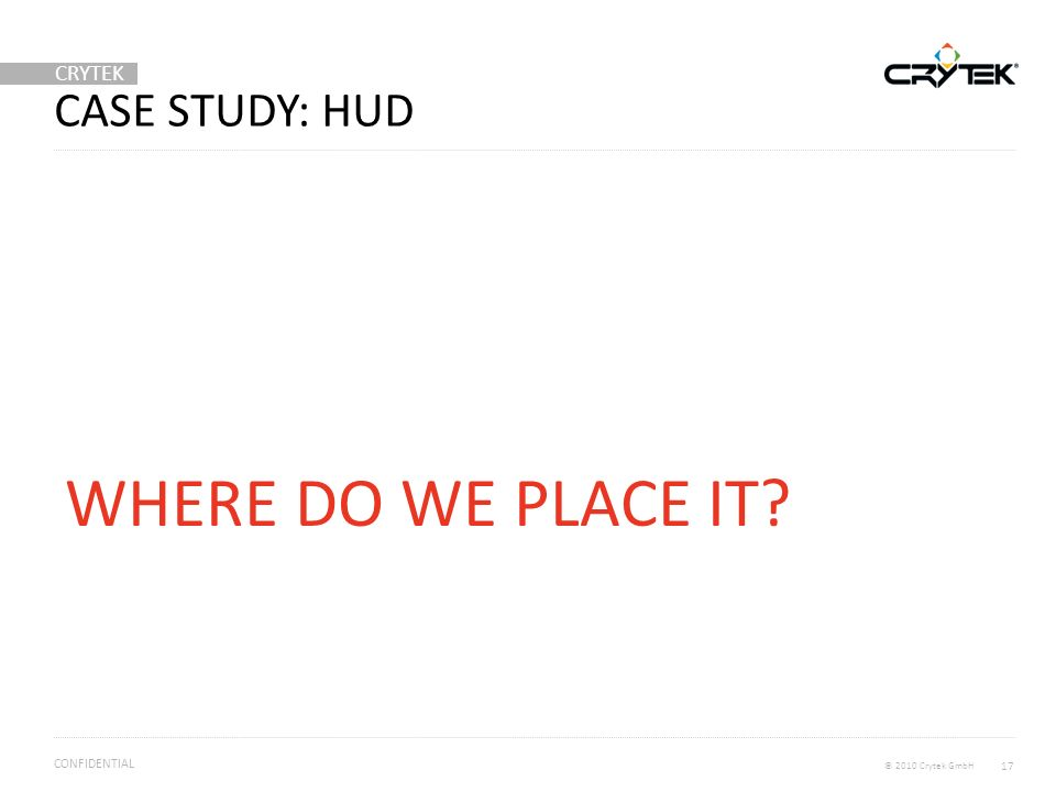 CRYTEK © 2010 Crytek GmbH CONFIDENTIAL CASE STUDY: HUD 17 WHERE DO WE PLACE IT?