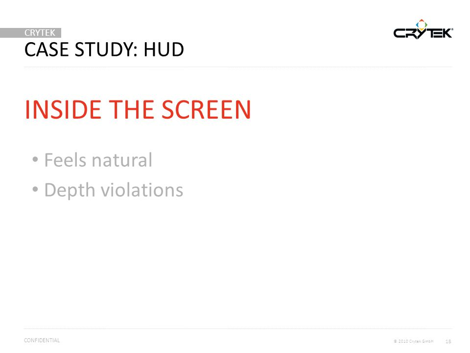 CRYTEK © 2010 Crytek GmbH CONFIDENTIAL CASE STUDY: HUD Feels natural Depth violations INSIDE THE SCREEN 18