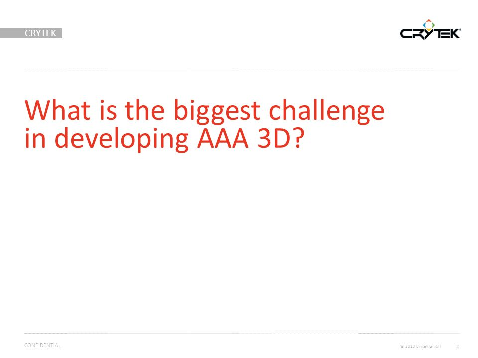 CRYTEK © 2010 Crytek GmbH CONFIDENTIAL What is the biggest challenge in developing AAA 3D? 2