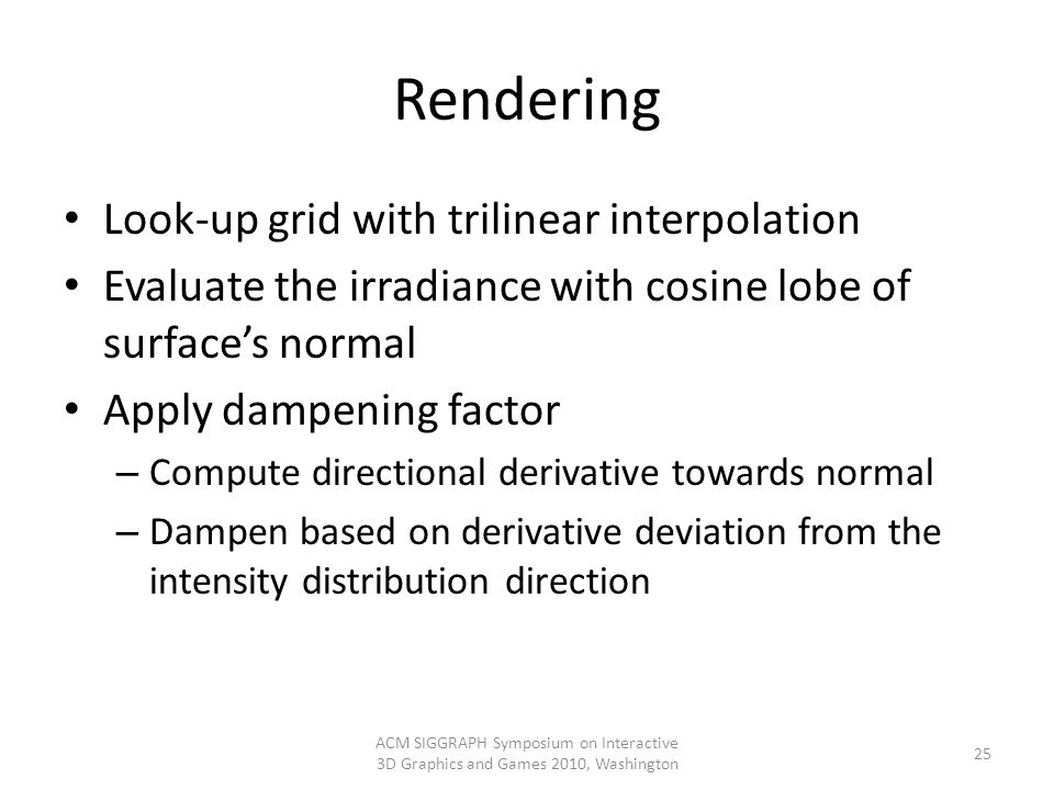 Rendering Look-up grid with trilinear interpolation Evaluate the irradiance with cosine lobe of surfaces normal Apply dampening factor – Compute direc