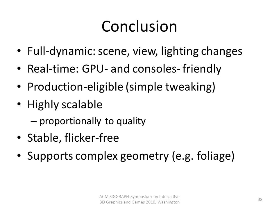 Conclusion Full-dynamic: scene, view, lighting changes Real-time: GPU- and consoles- friendly Production-eligible (simple tweaking) Highly scalable –