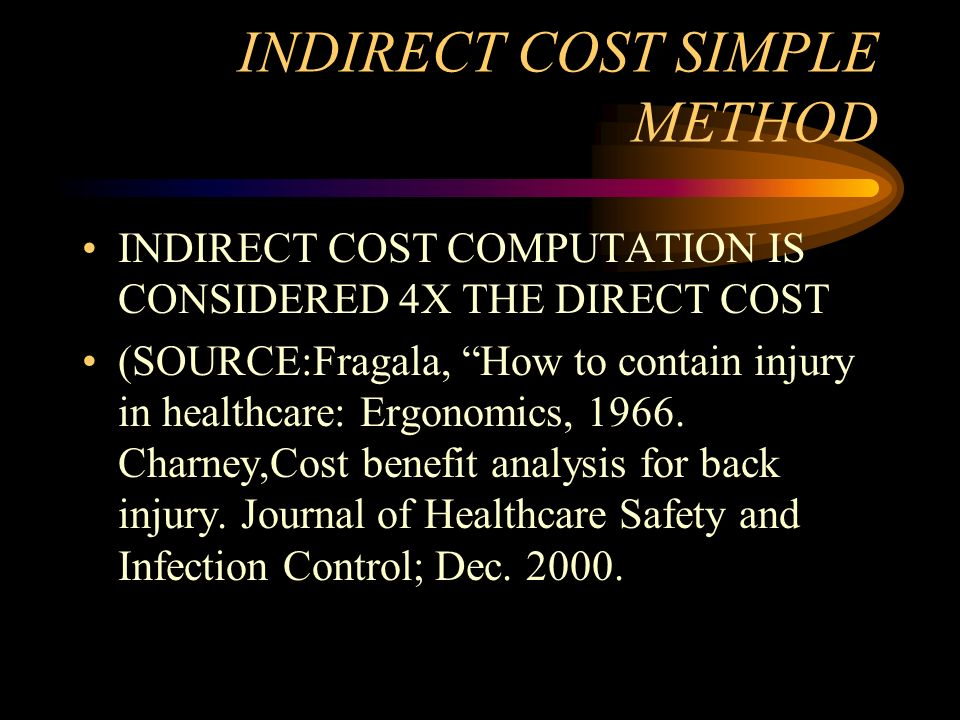 INDIRECT COST SIMPLE METHOD INDIRECT COST COMPUTATION IS CONSIDERED 4X THE DIRECT COST (SOURCE:Fragala, How to contain injury in healthcare: Ergonomic