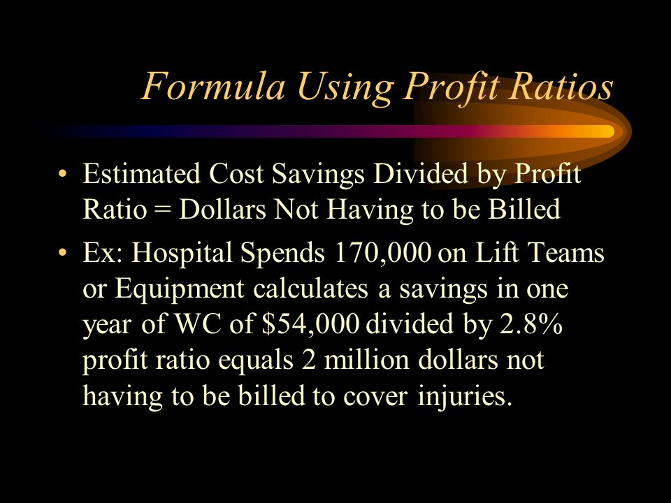 Formula Using Profit Ratios Estimated Cost Savings Divided by Profit Ratio = Dollars Not Having to be Billed Ex: Hospital Spends 170,000 on Lift Teams