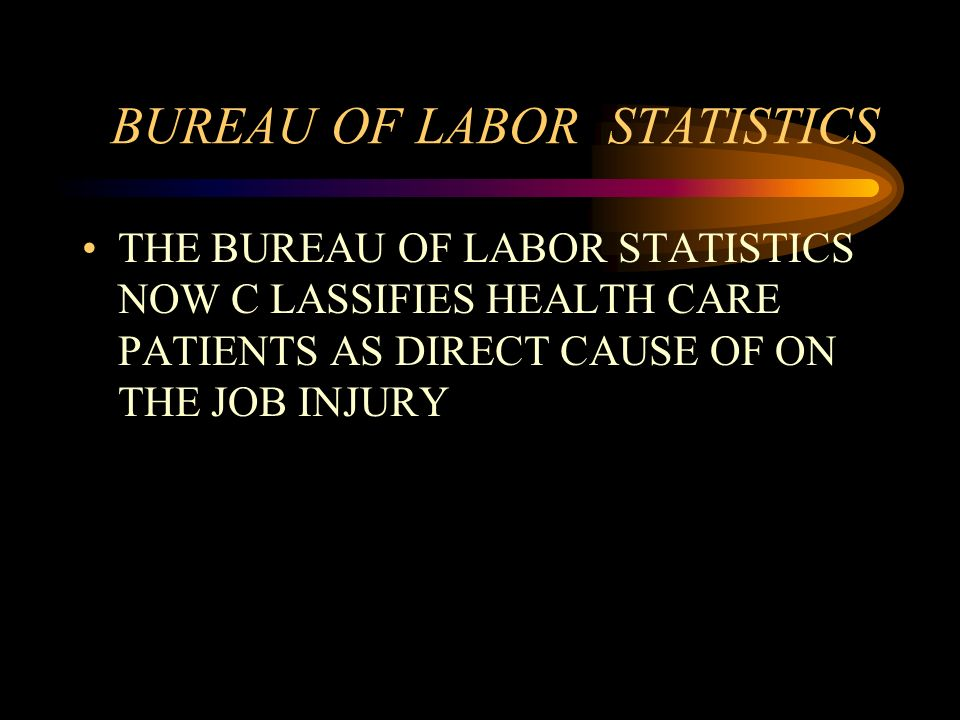 BUREAU OF LABOR STATISTICS THE BUREAU OF LABOR STATISTICS NOW C LASSIFIES HEALTH CARE PATIENTS AS DIRECT CAUSE OF ON THE JOB INJURY