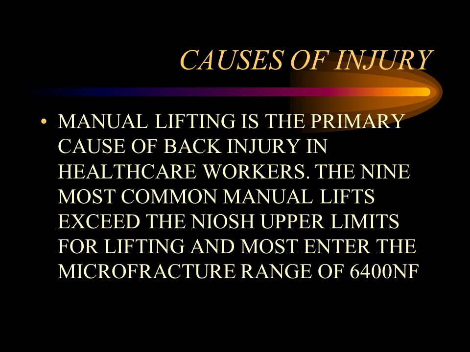 CAUSES OF INJURY MANUAL LIFTING IS THE PRIMARY CAUSE OF BACK INJURY IN HEALTHCARE WORKERS. THE NINE MOST COMMON MANUAL LIFTS EXCEED THE NIOSH UPPER LI