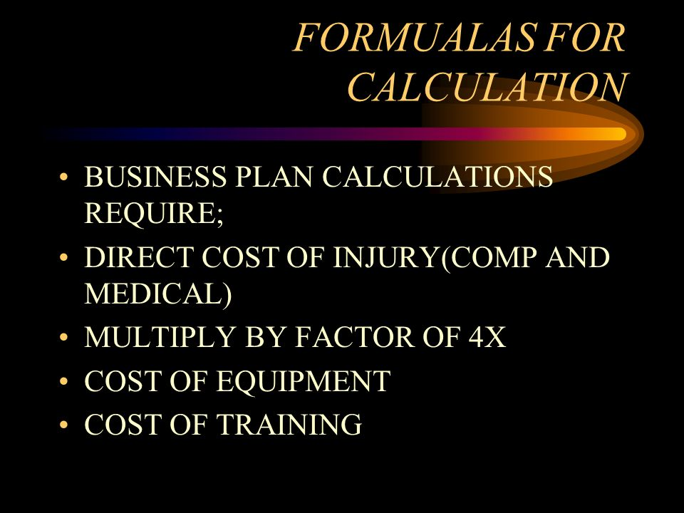 FORMUALAS FOR CALCULATION BUSINESS PLAN CALCULATIONS REQUIRE; DIRECT COST OF INJURY(COMP AND MEDICAL) MULTIPLY BY FACTOR OF 4X COST OF EQUIPMENT COST