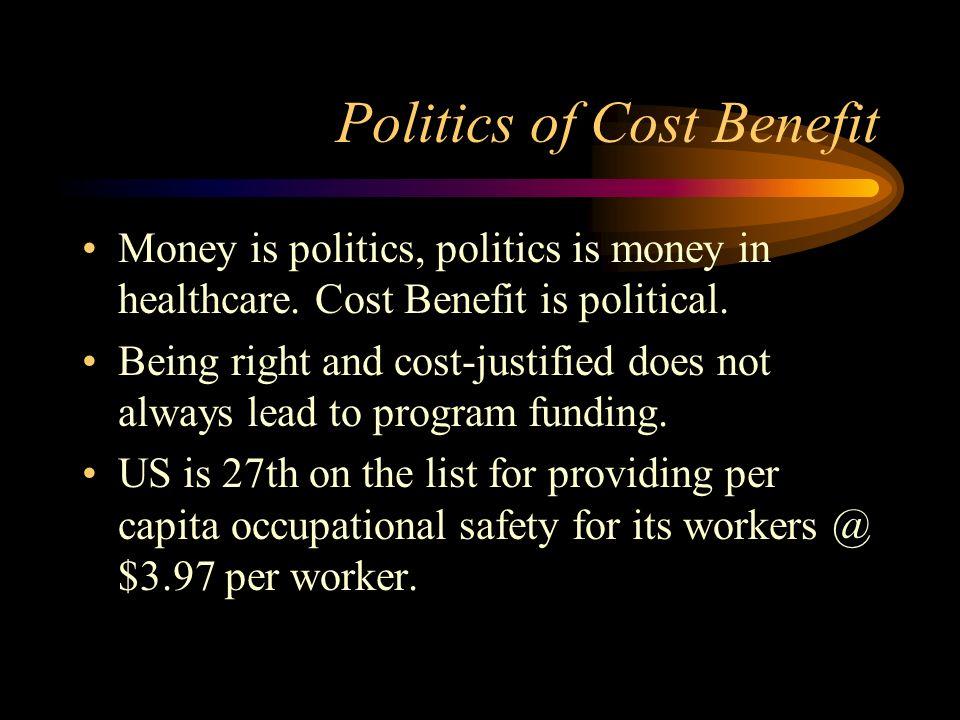 Politics of Cost Benefit Money is politics, politics is money in healthcare. Cost Benefit is political. Being right and cost-justified does not always
