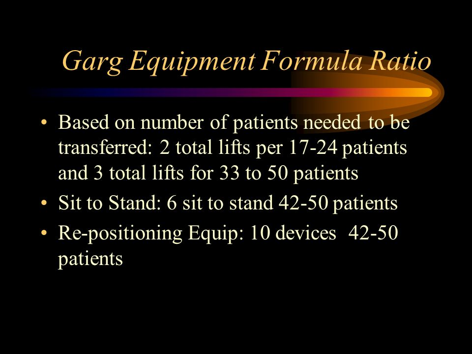 Garg Equipment Formula Ratio Based on number of patients needed to be transferred: 2 total lifts per 17-24 patients and 3 total lifts for 33 to 50 pat