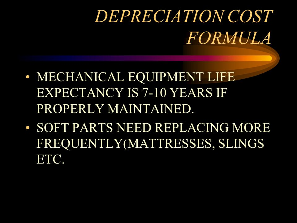 DEPRECIATION COST FORMULA MECHANICAL EQUIPMENT LIFE EXPECTANCY IS 7-10 YEARS IF PROPERLY MAINTAINED. SOFT PARTS NEED REPLACING MORE FREQUENTLY(MATTRES