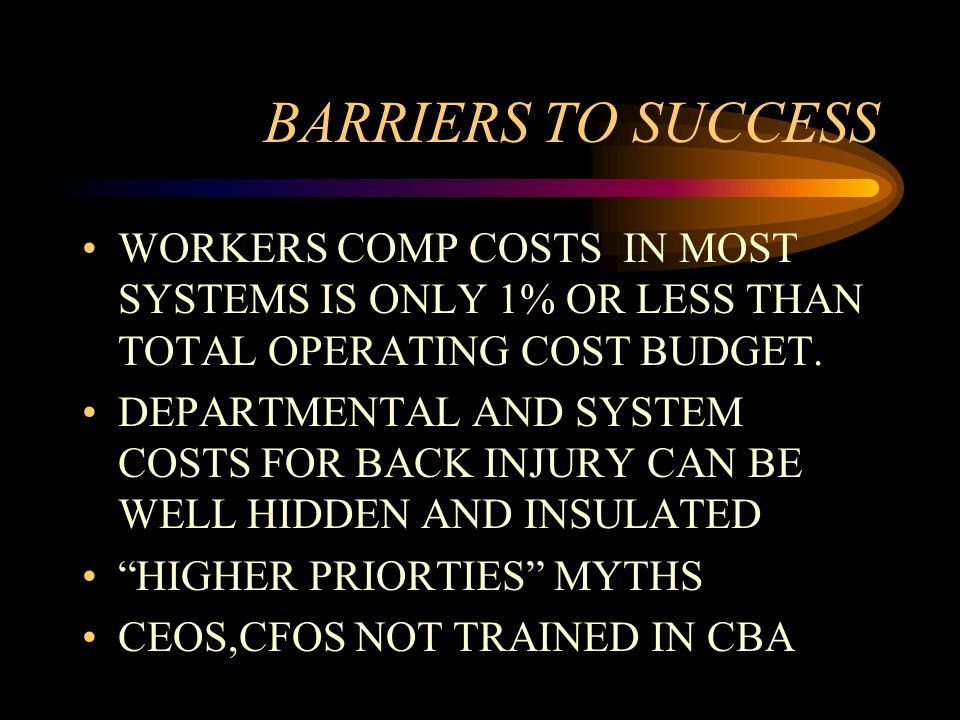 BARRIERS TO SUCCESS WORKERS COMP COSTS IN MOST SYSTEMS IS ONLY 1% OR LESS THAN TOTAL OPERATING COST BUDGET. DEPARTMENTAL AND SYSTEM COSTS FOR BACK INJ
