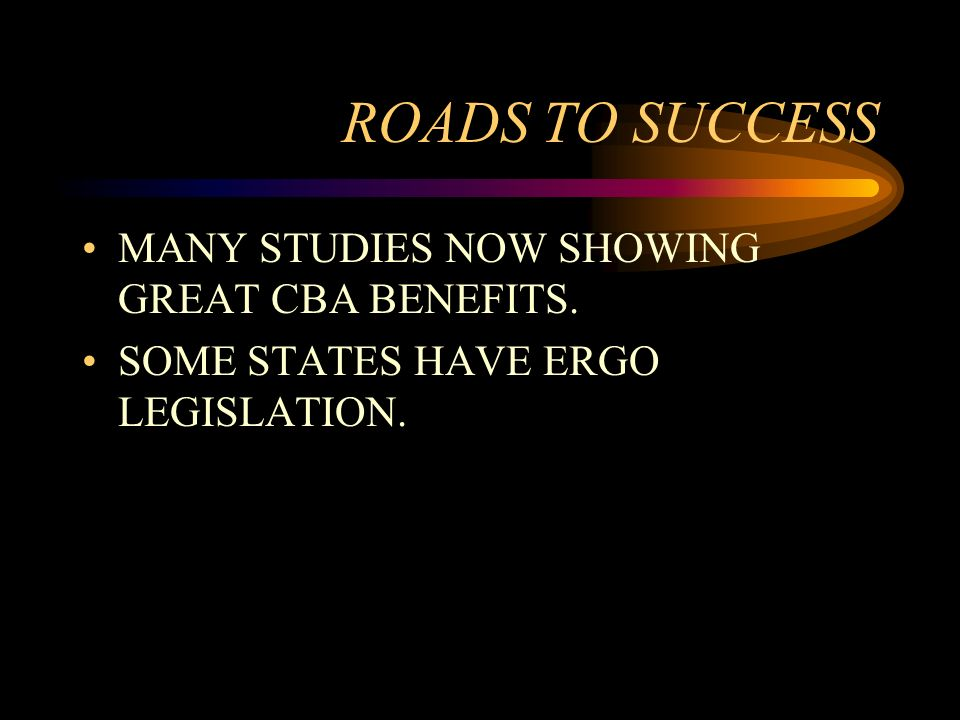 ROADS TO SUCCESS MANY STUDIES NOW SHOWING GREAT CBA BENEFITS. SOME STATES HAVE ERGO LEGISLATION.