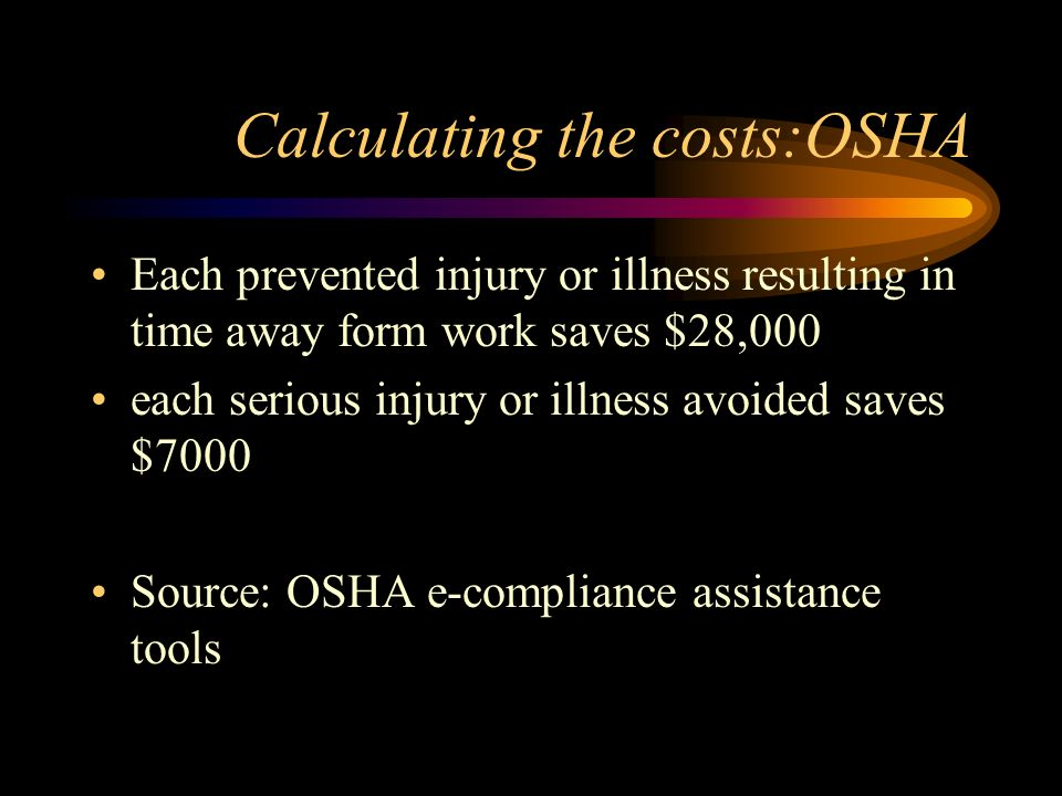 Calculating the costs:OSHA Each prevented injury or illness resulting in time away form work saves $28,000 each serious injury or illness avoided save