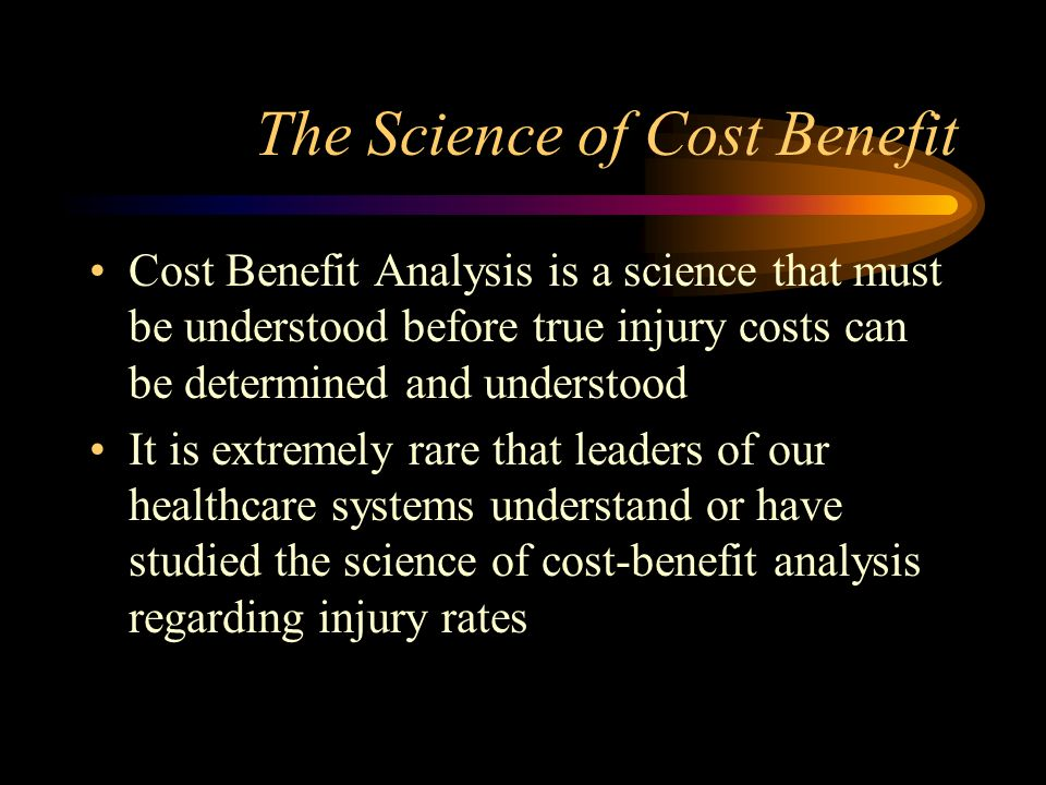 The Science of Cost Benefit Cost Benefit Analysis is a science that must be understood before true injury costs can be determined and understood It is