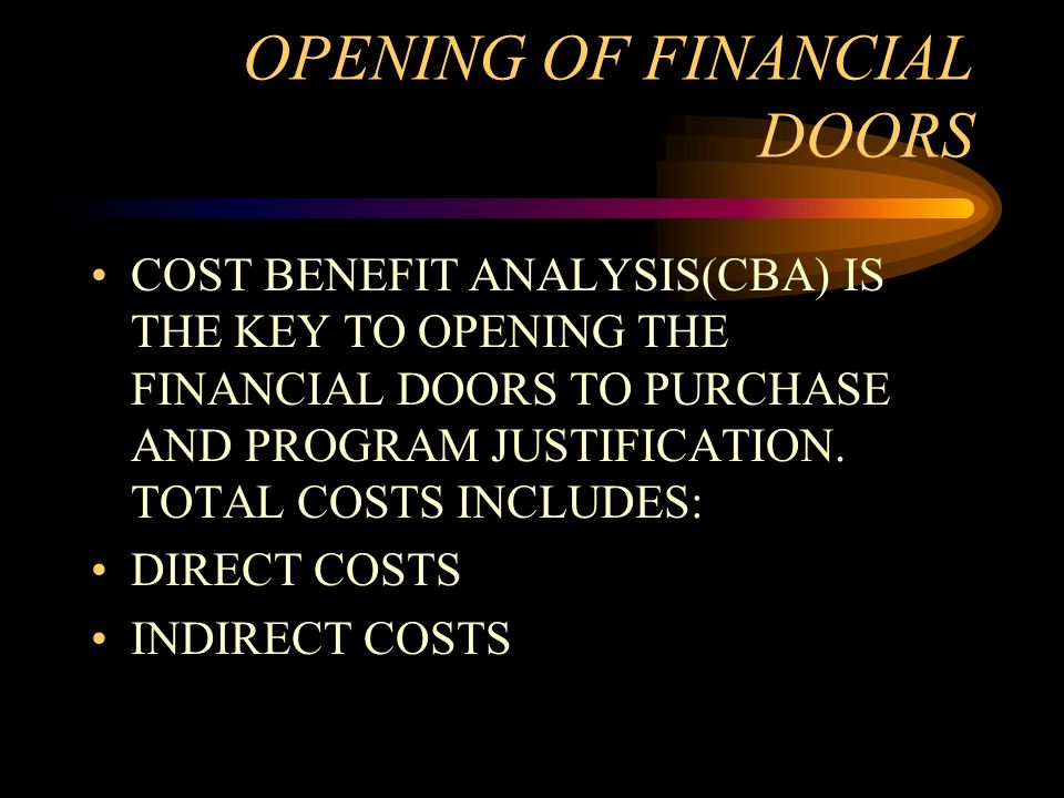 OPENING OF FINANCIAL DOORS COST BENEFIT ANALYSIS(CBA) IS THE KEY TO OPENING THE FINANCIAL DOORS TO PURCHASE AND PROGRAM JUSTIFICATION. TOTAL COSTS INC