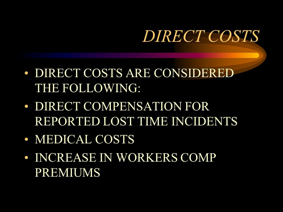 DIRECT COSTS DIRECT COSTS ARE CONSIDERED THE FOLLOWING: DIRECT COMPENSATION FOR REPORTED LOST TIME INCIDENTS MEDICAL COSTS INCREASE IN WORKERS COMP PR
