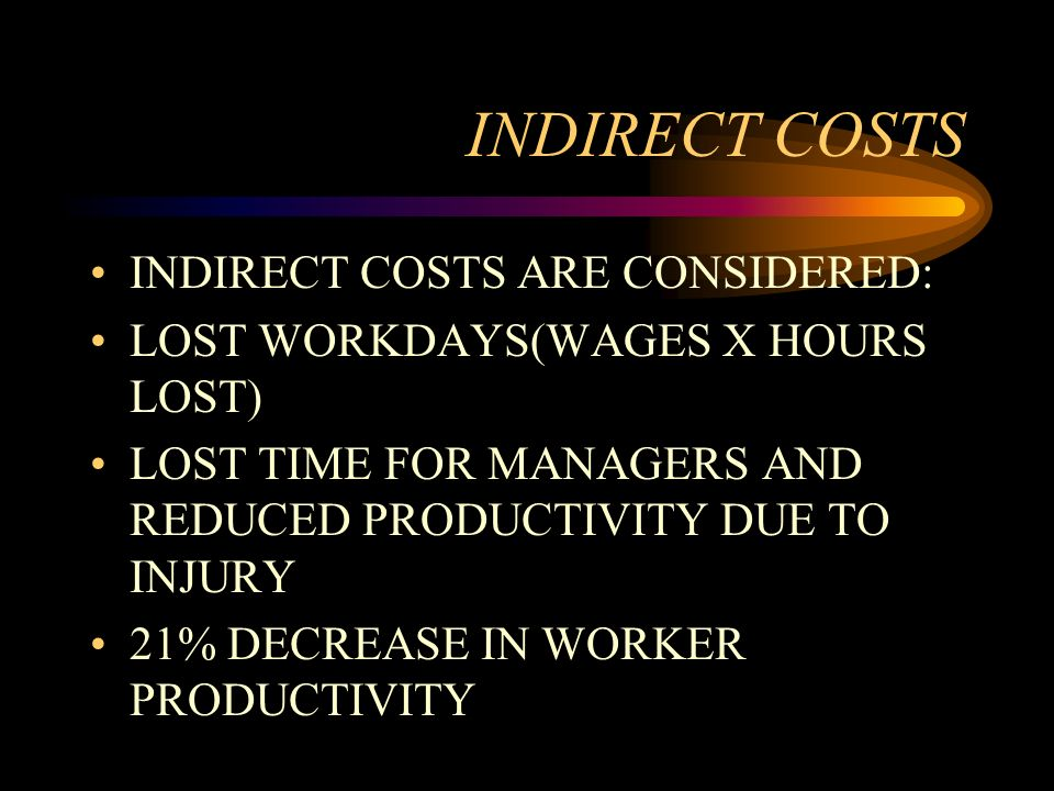 INDIRECT COSTS INDIRECT COSTS ARE CONSIDERED: LOST WORKDAYS(WAGES X HOURS LOST) LOST TIME FOR MANAGERS AND REDUCED PRODUCTIVITY DUE TO INJURY 21% DECR
