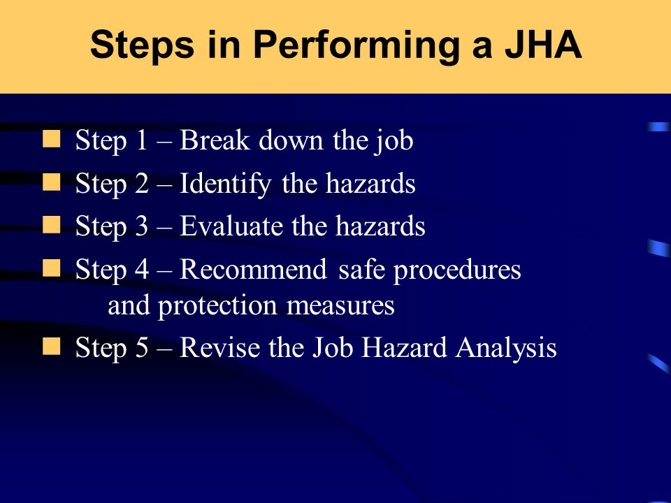 Steps in Performing a JHA Step 1 – Break down the job Step 2 – Identify the hazards Step 3 – Evaluate the hazards Step 4 – Recommend safe procedures a