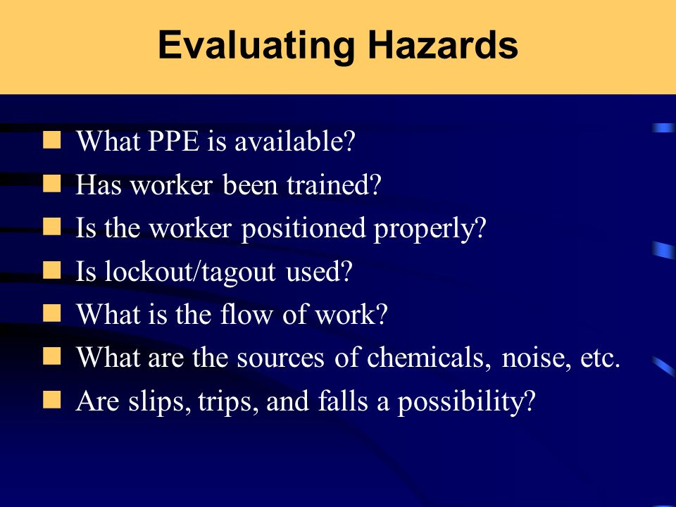 Evaluating Hazards What PPE is available? Has worker been trained? Is the worker positioned properly? Is lockout/tagout used? What is the flow of work