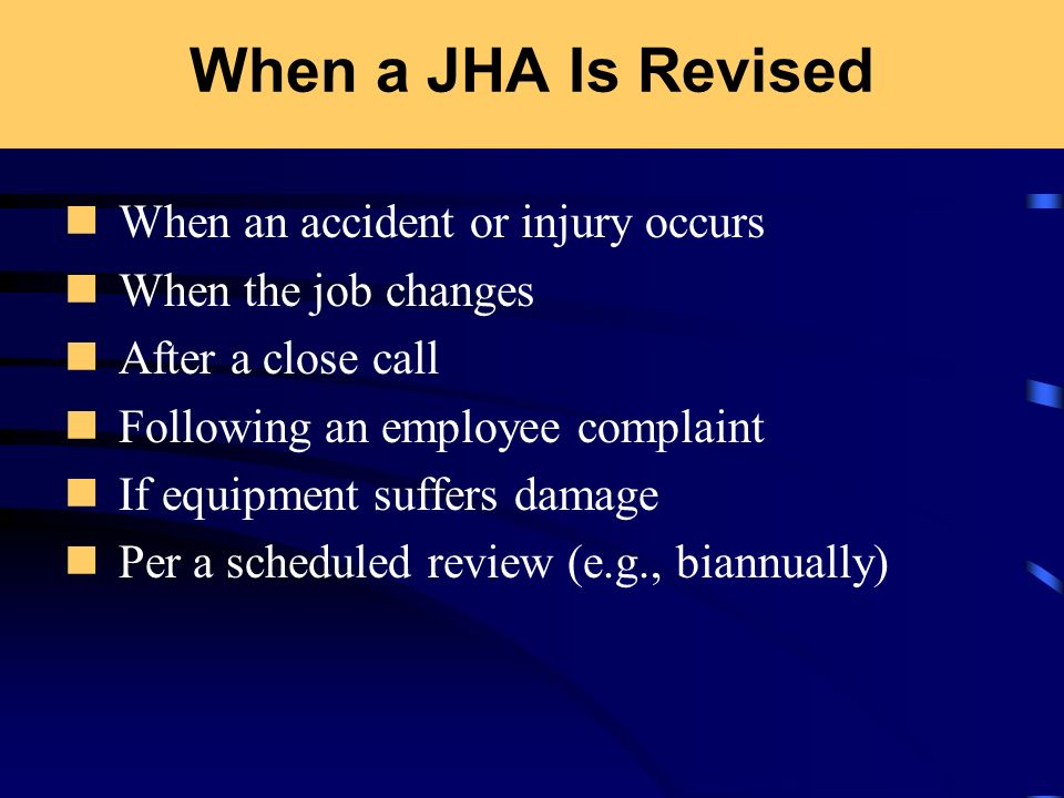 When a JHA Is Revised When an accident or injury occurs When the job changes After a close call Following an employee complaint If equipment suffers d